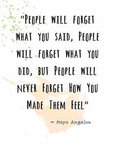 People will forget what you said, people will forget what you did, but people will never forget how you made them feel - Maya Angelou Now Quotes, True Quotes, Words Quotes, Funny Quotes, Be Kind Quotes, Kind People Quotes, New Start Quotes, Inspiring People Quotes, Quotes About Loving People