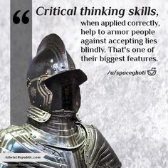Critical thinking skills, when applied correctly, help to armor people against accepting lies blindly. That's one of its biggest features. - /u/spaceghoti