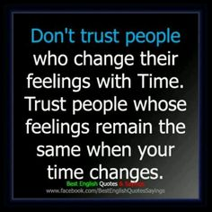 Don't trust people who change there feelings overtime.  Or people who suddenly make you a priority when they never have...they are probably using you for their own purpose.