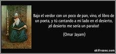 """""""Bajo el verdor con un poco de pan, vino, el libro de un poeta, y tú cantando a mi lado en el desierto, ¡el desierto me sería un paraíso!"""" - Omar Jayam"""