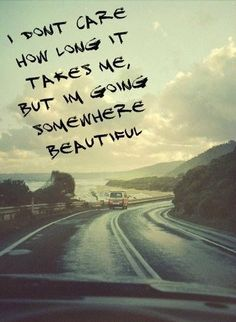 I don't care how long it takes me, but I'm going somewhere beautiful.