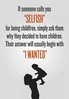Wait. . . . .  there are people who say it's selfish to not have children? That doesn't even make sense.