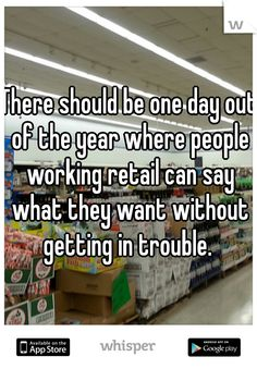 There should be one day out of the year where people working retail can say what they want without getting in trouble.