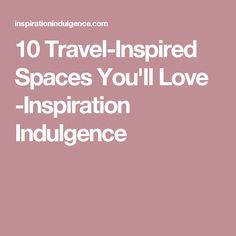 10 Travel-Inspired Spaces You'll Love -Inspiration Indulgence