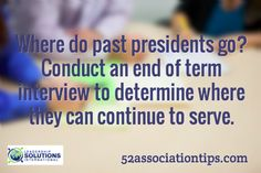 Where do past presidents go? Conduct an end of term interview to determine where they can continue to serve. / 52associationtips.com