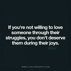 If you're not willing to love someone through their struggles, you don't deserve them during their joys. - TCVVX
