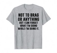 Totally me! - Not To Brag Or Anything Funny I Can't Even T-shirt - Not to brag or anything, but some people can forget what they are doing while they are doing it! It's not bad, weird, awkward or anything. It's a specialty! Sarcastic Shirts, Funny Shirt Sayings, T Shirts With Sayings, Funny Shirts, Cool T Shirts, Funny Quotes, Shirt Quotes, Funny Sweaters, Funny Sarcastic