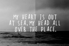 my heart is out at sea my head all over the place, love, words, quote