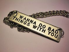 I Wanna Do Bad Things With You Necklace.  via Etsy.