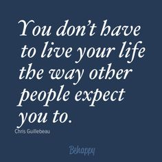 """You don't have to live your life the way other people expect you to."" by Chris Guillebeau"