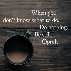 When you don't know what to do, do nothing. Be still. - Oprah In the stillness, maybe you'll connect to something you DO know that allows you to move forward Good Quotes, Oprah Quotes, Quotes To Live By, Me Quotes, Motivational Quotes, Inspirational Quotes, Be Still Quotes, Being Lost Quotes, Strong Quotes