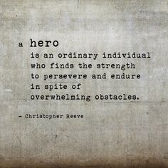 """""""A hero is an ordinary individual who finds the strength to persevere and endure in spite of overwhelming obstacles."""" - Christopher Reeve"""