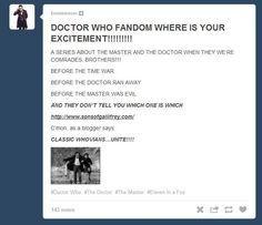 THIS IS NOT A DRILL. REPEAT: THIS IS NOT A DRILL. THIS IS A REAL THING. THIS IS HAPPENING. IT'S COMING IN 2014. WHOVIANS. THIS. IS. A. REAL. THING. RTFGHUYTIYFGUYTIDYGKUYITDRYFJCHGKJYUFTDYJGHIU// Seriously? That was real? O_O // WHAt. thIS IS REAL. WITH NINE. AND THE MASTEr. THE ABSOLUTE HECk. *manages to calm down* Guys. GUYS. Is this confirmed?<--Is this a thing??????