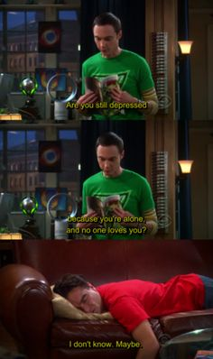 Are you still depressed because you're alone and no one loves you? Sheldon to Leonard. Big Bang Theory.