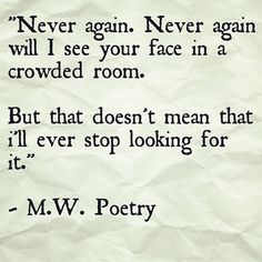 Never again. Never again will I see your face in a crowded room. But that doesn't mean that I'll ever stop looking for it. - M.W. Poetry