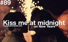 Kiss me at midnight on New Years and don't stop until its 12:01. So, I have a perfect ending and beginning :)