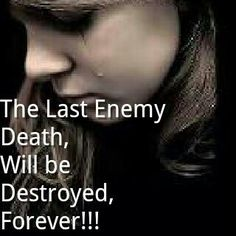 1 Cor 15:26 - And the last enemy, death is to be brought to nothing.   (There is a reason why our hearts break when we lose someone we love - death is an enemy.  Like the rest of mankind's enemies, only God can destroy it permanently.  And he promises here that he will!)