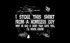 I stole this shirt from a homeless guy. Why he had a shirt that says this, I'll never know....Order this shirt here: http://su.pr/1FNKdx