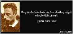 If my devils are to leave me, I am afraid my angels will take flight as well. (Rainer Maria Rilke) #quotes #quote #quotations #RainerMariaRilke