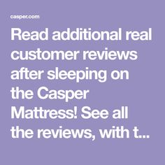 Read additional real customer reviews after sleeping on the Casper Mattress! See all the reviews, with the ability to sort and filter!