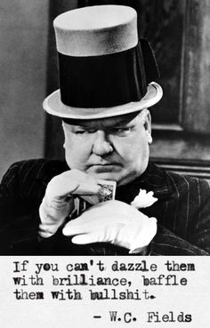 "W. C. Fields: ""If you can't dazzle them with brilliance, baffle them with bullshit. #wcfields #inspiration"