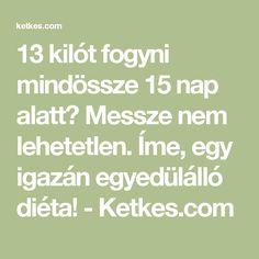 13 kilót fogyni mindössze 15 nap alatt? Messze nem lehetetlen. Íme, egy igazán egyedülálló diéta! - Ketkes.com