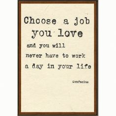 Choose a job you love and you will never have to work a day in your life - Confucius #work #quote