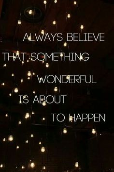 Life is good.  Always believe that something wonderful is going to happen.  If you believe it will come true!
