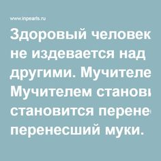 Здоровый человек не издевается над другими. Мучителем становится перенесший муки.