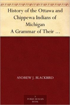 AmazonSmile: History of the Ottawa and Chippewa Indians of Michigan A Grammar of Their Language, and Personal and Family History of the Author eBook: Andrew J. Blackbird: Kindle Store