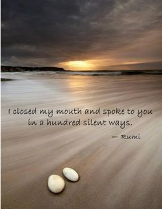 On a Hundred Silent Ways - I closed my mouth and spoke to you in a hundred silent ways. — Rumi, poet Writing -Rumi: On a Hundred Silent Ways - I closed my mouth and spoke to you in a hundred silent ways. Rumi Love Quotes, Life Quotes, Inspirational Quotes, Hafiz Quotes, Motivational Quotes, Wisdom Quotes, Rumi Poem, Poet Rumi, Jalaluddin Rumi