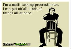 I'm a multi-tasking procrastinator. I can put off all kinds of things all at once.