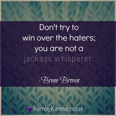Brene Brown quote Don't try to win over the haters; you are not a jackass whisperer. LOL & so true :-)
