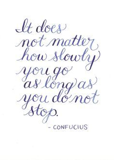 """""""It does not matter how slowly you go as long as you do not stop."""" -Confucius"""