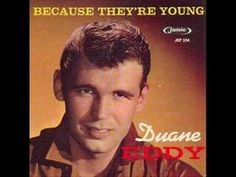 Duane Eddy - Because They're Young [HQ] - YouTube  http://www.youtube.com/watch?v=Cklf5k10yLU