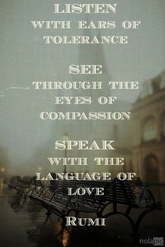 """Listen with the ears of tolerance. See through the eyes of compassion. Speak with the language of love."" - Rumi"