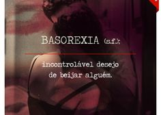 BASOREXIA (s.f.); inconsolável desejo de beijar alguém.