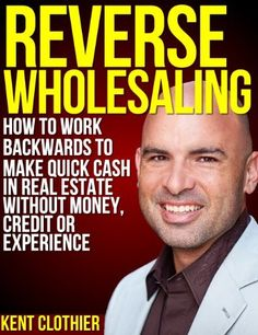 Reverse Wholesaling: How To Work Backwards To Make Quick Cash In Real Estate... Without Money, Credit Or Experience by Kent Clothier, http://www.amazon.com/gp/product/B00B11FI5O/ref=cm_sw_r_pi_alp_3Zj-qb12PHT3N