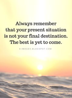 Inspirational Quotes Always remember that your present situation is not your final destination. Wisdom Quotes, Quotes To Live By, Me Quotes, Motivational Quotes, Inspirational Quotes, Positive Vibes Quotes, Positive Sayings, Be Present Quotes, The Best Is Yet To Come