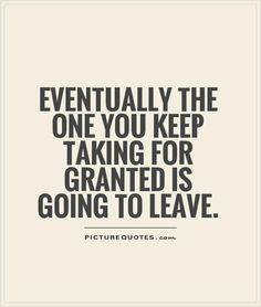Eventually the one you keep taking for granted is going to leave.