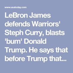 LeBron James defends Warriors' Steph Curry, blasts 'bum' Donald Trump. He says that before Trump that it was an honor to be invited to the White House.    USA Today, 2017.09.23.