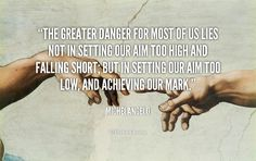 The greater danger for most of us lies not in setting our aim too high and falling short; but in setting our aim too low, and achieving our mark. - Michelangelo at Lifehack Quotes Michelangelo Quotes, What Is Success, Achieve Success, Motivational Quotes, Inspirational Quotes, Art Quotes, Wise Quotes, Positive Quotes, Successful People