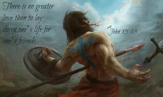 John 15:13 There is no greater love than to lay down one's life for one's friends.