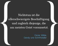 """""""Nichtstun ist die allerschwierigste Beschäftigung und zugleich diejenige, die am meisten Geist voraussetzt."""" (Oscar Wilde)"""