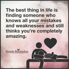 Someone who loves you unconditionally The best thing in life is finding someone who knows all your mistakes and weaknesses and still thinks you're completely amazing. — Unknown Author