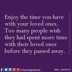 Enjoy the time you have with your loved ones. Too many people wish they had spent more time with their loved ones before they passed away.