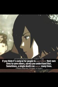 If you think it's only natural for people to sacrifice their own life to save others, surely you understand that sometimes, a single death can save many lives.~~~ Mikasa Ackerman, Attack on Titan