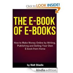 The E-Book of E-Books - How to Make Money Online by Writing, Publishing and Selling Your Own E-book from Home: Matt Stiadle: Amazon.com: Kindle Store