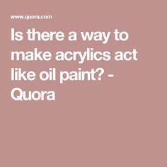 Is there a way to make acrylics act like oil paint? - Quora