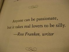 Anyone can be passionate, but it takes real lovers to be silly  Quote by Rose Franken